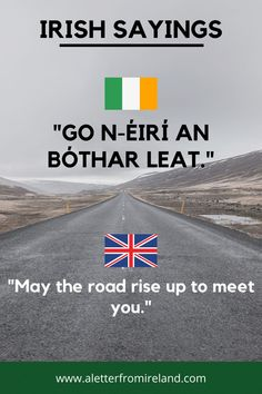 "May the road rise up to meet you. How do you say that in Irish? "" Go n-éirí an bóthar leat."""