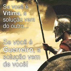 Se você é vitima, a solução vem do outro. Se você é guerreiro, a solução vem de você