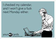 Funny Workplace Ecard: I checked my calendar, and I won't give a fuck next Monday either.