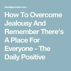How To Overcome Jealousy And Remember There's A Place For Everyone - The Daily Positive