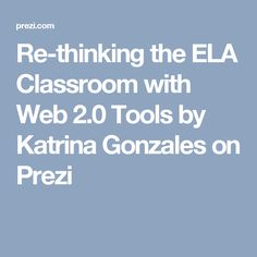 Re-thinking the ELA Classroom with Web 2.0 Tools by Katrina Gonzales on Prezi