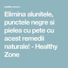 Elimina alunitele, punctele negre si pielea cu pete cu acest remedii naturale! - Healthy Zone How To Get Rid, Good To Know, Natural Remedies, Health Fitness, Healthy, Top, Medicine, Diet, Natural Treatments