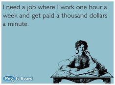 I need a job where I work one hour a week and get paid a thousand dollars a minute. LOL, for real! Someecards, Bff, I Need A Job, Thing 1, Smiles And Laughs, I Love To Laugh, Work Humor, Work Funnies, Work Memes