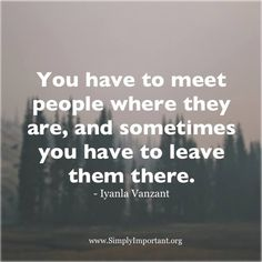 Let them leave and walk their path so you can return to your space of inner peace. You have to meet people where they are, and sometimes you have to leave them there. - Iyanla Vanzant quote