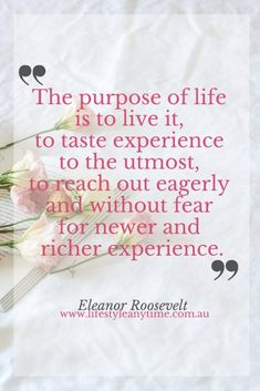 'The Purpose of life is to live it, to taste experience to the utmost, to reach out eagerly and without fear for newer and richer experience.' Eleanor Roosevelt quotes on the purpose of life, courage, strength, fear and happiness.  #lifepurpose #followyourdreams #eleanorrooseveltquotes #personalgrowth Great Minds Discuss Ideas, Small Minds Discuss People, Life Purpose, Purpose Of Life Quotes, Finding Purpose, Find Quotes, Daily Quotes, Negative Thoughts, Positive Thoughts