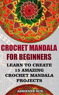 Crochet Mandala For Beginners Learn To Create 15 Amazing Crochet Mandala Patterns: (Crochet Mandala Patterns, Crochet for Beginners) (crochet books patterns, cute and easy crochet) by [Sun, Adrienne]