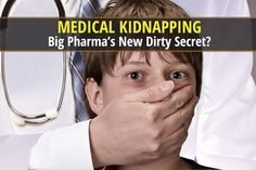 be healthy-page: Is Medical Kidnapping Big Pharma's New Dirty Secre...