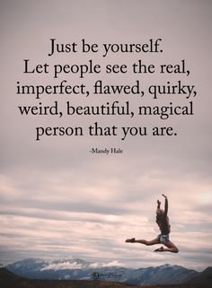 Quotes Just be yourself. Let people see the real, imperfect, flawed, quirky, weird, beautiful - Quotes