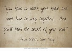 """""""You have to teach your heart and mind how to sing together...then, you'll hear the sound of your soul.""""  -Renee Carlino"""