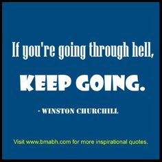 Winston Churchill  Quotes-If you are going through hell, keep going.For more #quotes and #inspiration, follow us at https://www.pinterest.com/bmabh/ or visit our website www.bmabh.com/