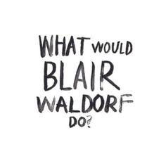 What would Blair Waldorf Do? Gossip Girl