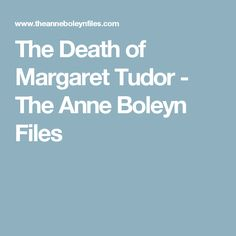 The Death of Margaret Tudor - The Anne Boleyn Files