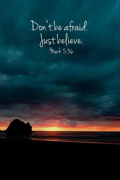"Mark 5:36 But Jesus overheard them and said to Jairus, ""Don't be afraid. Just have faith."""