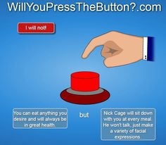 Will You Press The Button? YES. HIS NAME IS NIC CAGE. NO K. GET OUT MY FACE.