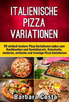 Italienische Pizza Variationen!: 99 einfach leckere Rezepte laden zum Nachkochen und Genießen ein. Klassische, moderne, einfache und trendige Pizza Variationen.