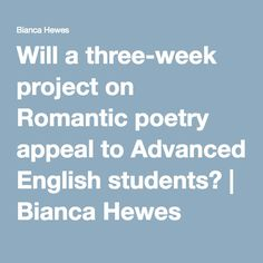 Will a three-week project on Romantic poetry appeal to Advanced English students? | Bianca Hewes
