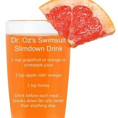 Drink 1 Dr. Oz's Swimsuit Slimdown Drink before each meal. This breaks down fat cells faster than anything else. Ingredients 1cup grapefruit, orange or pineapple juice 2teaspoons apple cider …