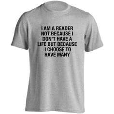I am a reader not because I don't have a life but because I have many... ($19) ❤ liked on Polyvore featuring tops, t-shirts, read, shirts, cotton shirts, cotton tee, shirts & tops, t shirts and cotton t shirt