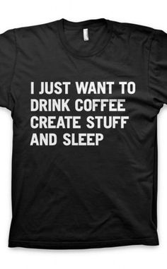 c6d56244b I just want to drink coffee create stuff and sleep Say What, Coffee Drinks,