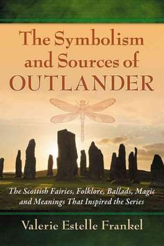 The Symbolism and Sources of Outlander: The Scottish Fairies, Folklore, Ballads, Magic and Meanings That Inspired...