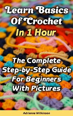 Learn Basics Of Crochet In 1 Hour. The Complete Step-by-Step Guide For Beginners With Pictures: (Crochet patterns, Crochet books, Crochet for beginners, ... beginner's guide, step-by-step projects)