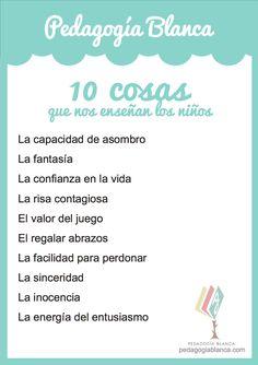 10 cosas que nos enseñan los niños. Descárgate el póster en pdf e imprímelo para llevártelo a donde desees.  http://www.pedagogiablanca.com/2014/02/04/10-cosas-que-nos-ensenan-los-ninos/