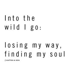 Travel quotes | words to live by | wanderlust | into the wild I go to lose my way and find my soul