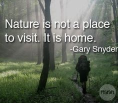 Nature is not a place to visit. It is home. ~ Gary Snyder