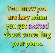 You know you are lazy when you get excited about cancelling your plans. Lazy Quotes Funny, Life Hacks Computer, Just Tired, Get Excited, Photo Quotes, Work Hard, Knowing You, Hilarious, Jokes
