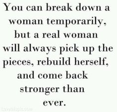 You can break down a woman temporarily, but a real woman will always pick up the pieces, rebuild herself and come back stronger than ever.