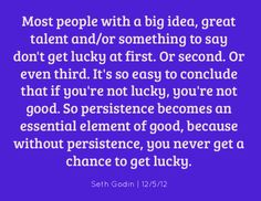 """""""Most people with a big idea, great talent and/or something to say don't get lucky at first. Or second. Or even third. It's so easy to conclude that if you're not lucky, you're not good. So persistence becomes an essential element of good, because without persistence, you never get a chance to get lucky."""" Seth Godin #quote #sethgodin"""