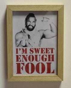 I'm sweet enough fool