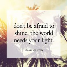 don't be afraid to shine, the world needs your light.