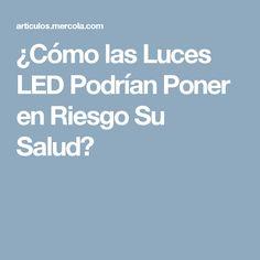 ¿Cómo las Luces LED Podrían Poner en Riesgo Su Salud?