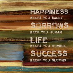 quotes. Happiness Keeps you sweet. Sorrows keep you Human. Life keeps you humble. Success keeps you glowing