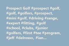 Prospect Golf #prospect #golf, #golf, #golfers, #prospect, #mini #golf, #driving #range, #expert #fitting, #golf #school, #clubs, #junior #golfers, #first #tee #program, #jeff #delrosso, #ian #baxter, #pga #instructors http://france.remmont.com/prospect-golf-prospect-golf-golf-golfers-prospect-mini-golf-driving-range-expert-fitting-golf-school-clubs-junior-golfers-first-tee-program-jeff-delrosso-ian-baxter/  # Prospect Golf offers you more service, more pleasure and more value. Welcome to…