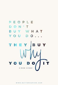 People don't buy what you do...they buy why you do it. (Simon Sinek)