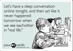 Let's have a deep conversation... and then completely ignore one another the next day...if only this didn't happen