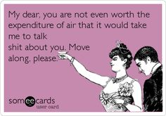 My dear, you are not even worth the expenditure of air that it would take me to talk shit about you. Move along, please. | Confession Ecard