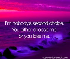 I'm nobody's second choice. You either choose me, or you lose me.