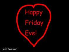 Happy Friday Eve! Happy Friday Eve