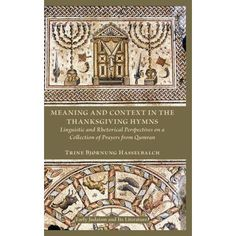 Meaning and Context in the Thanksgiving Hymns : Linguistic and Rhetorical Perspectives on a Collection of Prayers from Qumran
