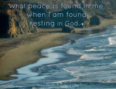 What peace is found in me, when I am found resting in God.  heartprintsofgod.com