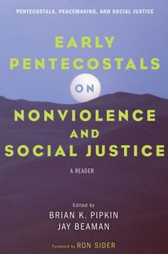 Early Pentecostals on Nonviolence and Social Justice (A Reader; EDITED BY Brian K. Pipkin, Jay Beaman; FOREWORD BY Ronald J. Sider; Imprint: Pickwick Publications). This book documents some of the pacifist and social justice convictions of early Pentecostals, many of whom were called traitors, slackers, cranks, and weak-minded people for extending Jesus' love beyond racial, ethnic, and national boundaries. They wrestled with citizenship and Jesus' prohibitions on killing. They rejected...