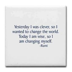 Yesterday I was clever, so I wanted to change the world.  Today I am wise, so I am changing myself.           ~ Rumi