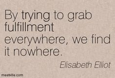 elisabeth elliot quotes | Elisabeth Elliot : By trying to grab fulfillment everywhere, we find ...