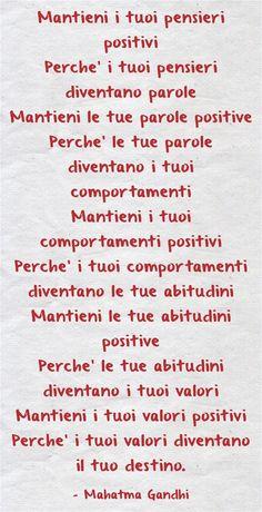 Mantieni i tuoi pensieri positivi Perche' i tuoi pensieri diventano parole Mantieni le tue parole positive Perche' le tue parole diventano i tuoi comportamenti Mantieni i tuoi comportamenti positivi Perche' i tuoi comportamenti diventano le tue abitudini Mantieni le tue abitudini positive Perche' le tue abitudini diventano i tuoi valori Mantieni i tuoi valori positivi Perche' i tuoi valori diventano il tuo destino.