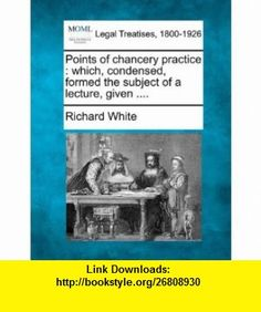 Points of chancery practice which, condensed, formed the subject of a lecture, given .... (9781240115006) Richard White , ISBN-10: 1240115008  , ISBN-13: 978-1240115006 ,  , tutorials , pdf , ebook , torrent , downloads , rapidshare , filesonic , hotfile , megaupload , fileserve