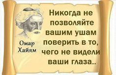 "Омар Хайям http://to-name.ru/biography/omar-hajjam.htm - Omar Khayyam: ""Never do rely on your ears to believe in that thing that your eyes could have  not seen ever."""