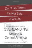Don't Go There. It's Not Safe. You'll Die.: And other more rational advice for overlanding Mexico & Central America - http://www.learnjourney.com/travel-south-america-discount-resources-books-guides-free-shipping/travel-mexico-discount-resources-books-guides-free-shipping/dont-go-there-its-not-safe-youll-die-and-other-more-rational-advice-for-overlanding-mexico-central-america/